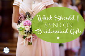 bridesmaids gifts what should i spend on bridesmaid gifts