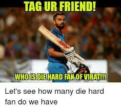 Die Hard Meme - tag ur friend who is die hard fan of virat let s see how many