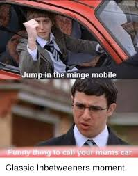Inbetweeners Friend Meme - jump in the minge mobile funny thing to call your mums car classic