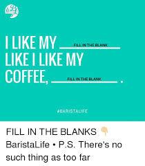 Fill In The Blank Meme - i like my fill in the blank like i like my coffee fill in the
