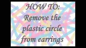 plastic back earrings how to remove plastic circle from earrings