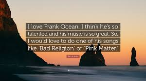 Love And Ocean Quotes by Jacob Artist Quote U201ci Love Frank Ocean I Think He U0027s So Talented