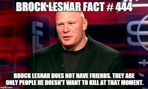 Brock Lesnar Meme - he doesn t want to kill you at least not right now imgflip