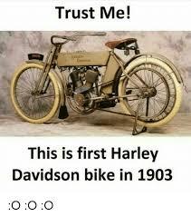 Harley Davidson Meme - trust me 1900 this is first harley davidson bike in 1903 o o o