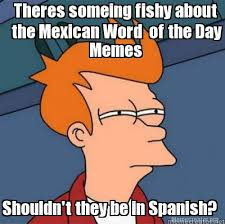Spanish Word Of The Day Meme - meme creator theres someing fishy about the mexican word of the