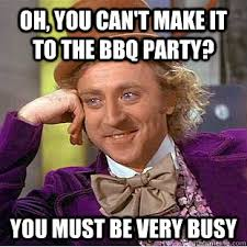 Bbq Meme - oh you can t make it to the bbq party you must be very busy