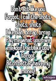 Pay Me My Money Meme - t act like you forgot i call the shots shots shots like blah