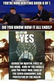 George Rr Martin Meme - you re now writing book 6 of t do you know how itallends yes on