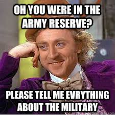 Army Reserve Meme - oh you were in the army reserve please tell me evrything about