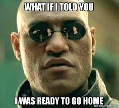 Go Home Meme - what if i told you i was ready to go home matrix morpheus make