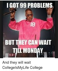 It Can Wait Meme - i got 99 problems but they can wait till monday and they will wait