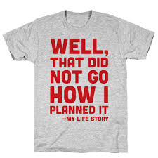 well that did not go how i planned it my story tshirt human