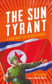the sun tyrant a nightmare called north korea j p floru
