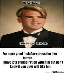 Good Luck Memes - good luck gary by theexterminator meme center