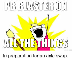 What Is An Exle Of A Meme - pb blaster on all the things in preparation for an axle swap jeep