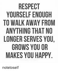 Walk Away Meme - respect yourself enough to walk away from anything that no longer