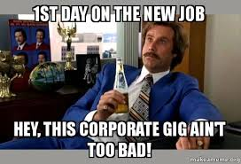 New Job Meme - 1st day on the new job hey this corporate gig ain t too bad