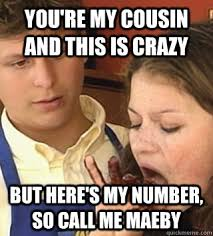 Redneck Cousin Meme - you re my cousin and this is crazy but here s my number so call
