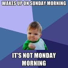 Sunday Morning Memes - wakes up on sunday morning it s not monday morning create meme