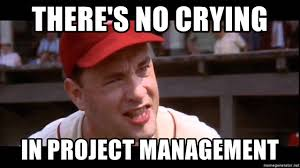 Project Management Meme - there s no crying in project management no crying in baseball meme