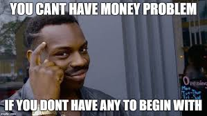 Money Problems Meme - you can t have money problems if you have no money imgflip