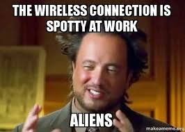 Wireless Meme - the wireless connection is spotty at work aliens ancient aliens