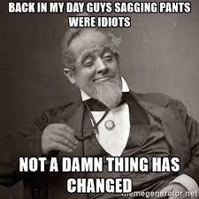 Sagging Pants Meme - sagging pants no i has heard