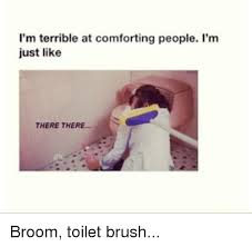 Broom Meme - i m terrible at comforting people i m just like there there broom