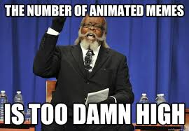 Animated Meme - the number of animated memes is too damn high animated memes