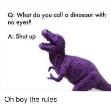 Meme Dinosaur - q what do you call a dinosaur with no eyes a shut up dinosaur