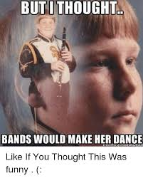 Bands Make Her Dance Meme - butithought bands would make her dance like if you thought this was