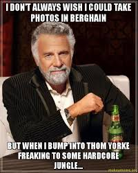 Thom Yorke Meme - i don t always wish i could take photos in berghain but when i bump
