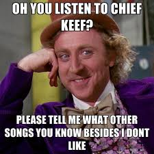 Chief Keef Memes - oh you listen to chief keef please tell me what other songs you
