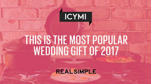 wedding gift amount 2017 this is the most popular wedding gift of 2017 real simple