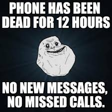 Dead Phone Meme - phone has been dead for 12 hours forever alone meme on memegen