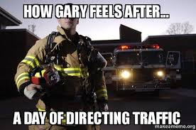 Traffic Meme - how gary feels after a day of directing traffic good guy fire