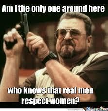 Real Women Meme - real men respect women by blake gordon 3158 meme center
