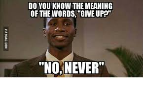 Meaning Of The Word Meme - do you know the meaning of the words give up no never meaning of