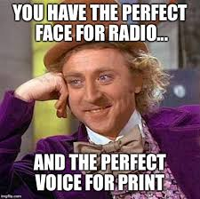 Radio Meme - you have the perfect face for radio and the perfect voice for
