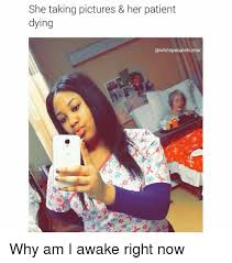 Patient Meme - she taking pictures her patient dying peoplehumor why am i awake