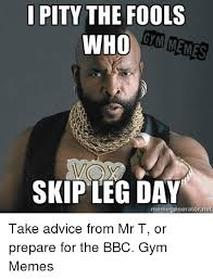 Advice Meme Generator - i pity the fools gm menes who skip leg day memegeneratornet take