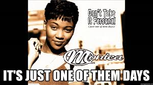Personal Meme Generator - it s just one of them days monica don t take it personal meme