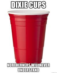 Red Solo Cup Meme - dixie cups northerners will never understand red solo cup meme