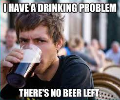 Drinking Problem Meme - i have a drinking problem there s no beer left lazy college