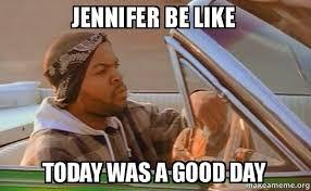 Jennifer Meme - jennifer be like today was a good day today was a good day make