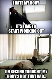 Working Out Memes - i hate my body its time to start working out meme