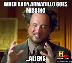 Armadillo Meme - when andy armadillo goes missing aliens ancient aliens