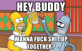 Wanna Fuck Meme - hey buddy wanna fuck shit up together homer bender meme generator