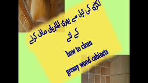 how to clean greasy kitchen cabinets how to remove greasy film from kitchen cabinets کچن کی الماریاں
