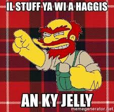 Ky Jelly Meme - il stuff ya wi a haggis an ky jelly angry scotsman meme generator
